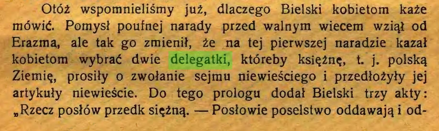 """(...) Otóż wspomnieliśmy już, dlaczego Bielski kobietom każe mówić. Pomysł poufnej narady przed walnym wiecem wziął od Erazma, ale tak go zmienił, że na tej pierwszej naradzie kazał kobietom wybrać dwie delegatki, któreby księżnę, t. j. polską Ziemię, prosiły o zwołanie sejmu niewieściego i przedłożyły jej artykuły niewieście. Do tego prologu dodał Bielski trzy akty: """"Rzecz posłów przedk siężną. — Posłowie poselstwo oddawają i od..."""