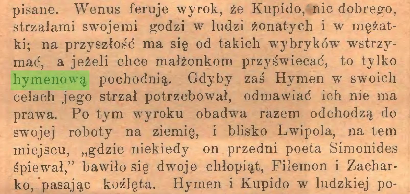 """(...) pisane. Wenus feruje wyrok, że Kupido, nic dobrego, strzałami swojemi godzi w ludzi żonatych i w mężatki; na przyszłość ma się od takich wybryków wstrzymać, a jeżeli chce małżonkom przyświecać, to tylko hymenową pochodnią. Gdyby zaś Hymen w swoich celach jego strzał potrzebował, odmawiać ich nie ma prawa. Po tym wyroku obadwa razem odchodzą do swojej roboty na ziemię, i blisko Lwipola, na tern miejscu, """"gdzie niekiedy on przedni poeta Simonides śpiewał,"""" bawiło się dwoje chłopiąt, Filemon i Zacharko, pasając koźlęta. Hymen i Kupido w ludzkiej po..."""