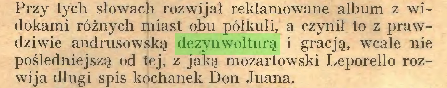 (...) Przy tych słowach rozwijał reklamowane album z widokami różnych miast obu półkuli, a czynił to z prawdziwie andrusowską dezynwolturą i gracją, wcale nie pośledniejszą od tej, z jaką mozartowski Leporello rozwija długi spis kochanek Don Juana...