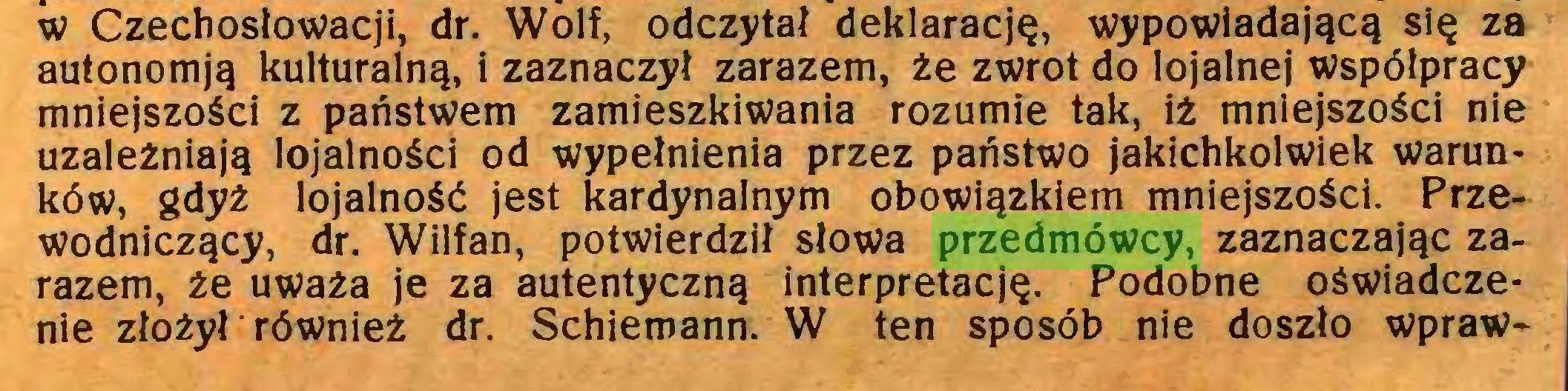 (...) w Czechosłowacji, dr. Wolf, odczytał deklarację, wypowiadającą się za autonomją kulturalną, i zaznaczył zarazem, że zwrot do lojalnej współpracy mniejszości z państwem zamieszkiwania rozumie tak, iż mniejszości nie uzależniają lojalności od wypełnienia przez państwo jakichkolwiek warunków, gdyż lojalność jest kardynalnym obowiązkiem mniejszości. Przewodniczący, dr. Wilfan, potwierdził słowa przedmówcy, zaznaczając zarazem, że uważa je za autentyczną interpretację. Podobne oświadczenie złożył również dr. Schiemann. W ten sposób nie doszło wpraw...