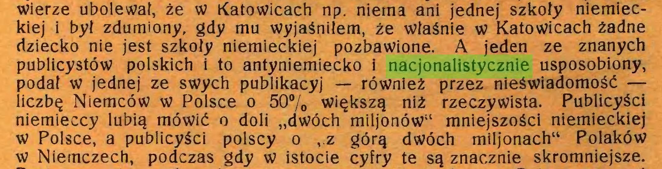 """(...) wierze ubolewał, że w Katowicach np. niema ani jednej szkoły niemieckiej i był zdumiony, gdy mu wyjaśniłem, że właśnie w Katowicach żadne dziecko nie jest szkoły niemieckiej pozbawione. A jeden ze znanych publicystów polskich i to antyniemiecko i nacjonalistycznie usposobiony, podał w jednej ze swych publikacyj — również przez nieświadomość — liczbę Niemców w Polsce o 50% większą niż rzeczywista. Publicyści niemieccy lubią mówić o doli """"dwóch miljonów"""" mniejszości niemieckiej w Polsce, a publicyści polscy o ,.z górą dwóch miljonach"""" Polaków w Niemczech, podczas gdy w istocie cyfry te są znacznie skromniejsze..."""