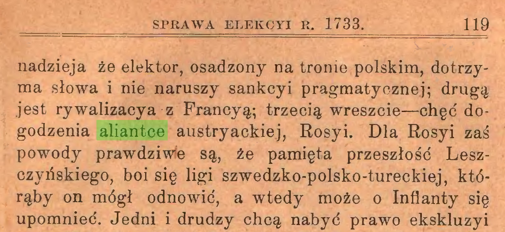 (...) SPRAWA EREKCYI R. 1733. 119 nadzieja że elektor, osadzony na tronie polskim, dotrzyma słowa i nie naruszy sankcyi pragmatycznej; drugą jest rywalizacya z Francyą; trzecią wreszcie—chęć dogodzenia aliantce austryackiej, Rosyi. Dla Rosyi zaś powody prawdziwe są, że pamięta przeszłość Leszczyńskiego, boi się ligi szwedzko-polsko-tureckiej, którąby on mógł odnowić, a wtedy może o Inflanty się upomnieć. Jedni i drudzy chcą nabyć prawo ekskluzyi...