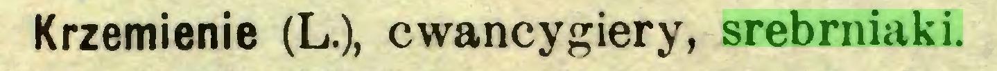 (...) Krzemienie (L.), cwancygiery, srebrniaki...
