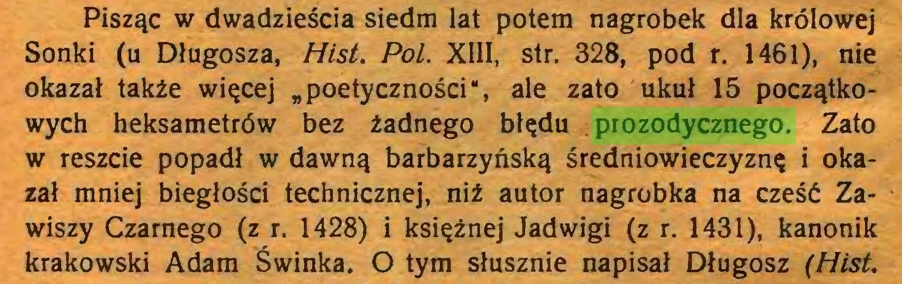 """(...) Pisząc w dwadzieścia siedm lat potem nagrobek dla królowej Sonki (u Długosza, Hist. Pol. XIII, str. 328, pod r. 1461), nie okazał także więcej """"poetyczności"""", ale zato ukuł 15 początkowych heksametrów bez żadnego błędu prozodycznego. Zato w reszcie popadł w dawną barbarzyńską średniowieczyznę i okazał mniej biegłości technicznej, niż autor nagrobka na cześć Zawiszy Czarnego (z r. 1428) i księżnej Jadwigi (z r. 1431), kanonik krakowski Adam Świnka. O tym słusznie napisał Długosz (Hist..."""