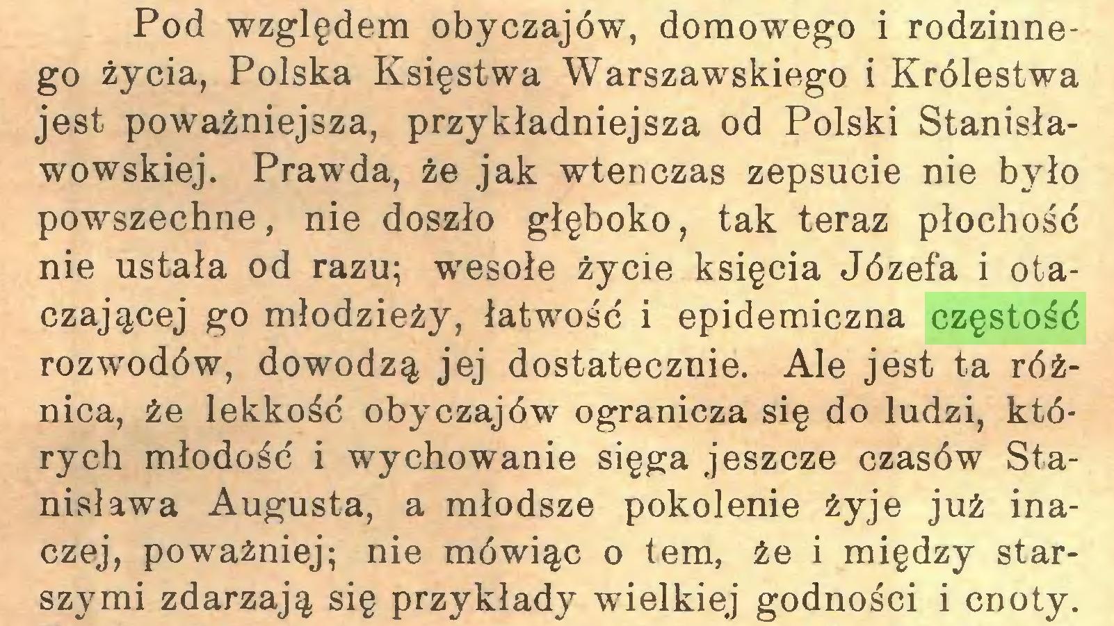 (...) Pod względem obyczajów, domowego i rodzinnego życia, Polska Księstwa Warszawskiego i Królestwa jest poważniejsza, przykładniejsza od Polski Stanisławowskiej. Prawda, że jak wtenczas zepsucie nie było powszechne, nie doszło głęboko, tak teraz płochość nie ustała od razu; wesołe życie księcia Józefa i otaczającej go młodzieży, łatwość i epidemiczna częstość rozwodów, dowodzą jej dostatecznie. Ale jest ta różnica, że lekkość obyczajów ogranicza się do ludzi, których młodość i wychowanie sięga jeszcze czasów Stanisława Augusta, a młodsze pokolenie żyje już inaczej, poważniej; nie mówiąc o tem, że i między starszymi zdarzają się przykłady wielkiej godności i cnoty...