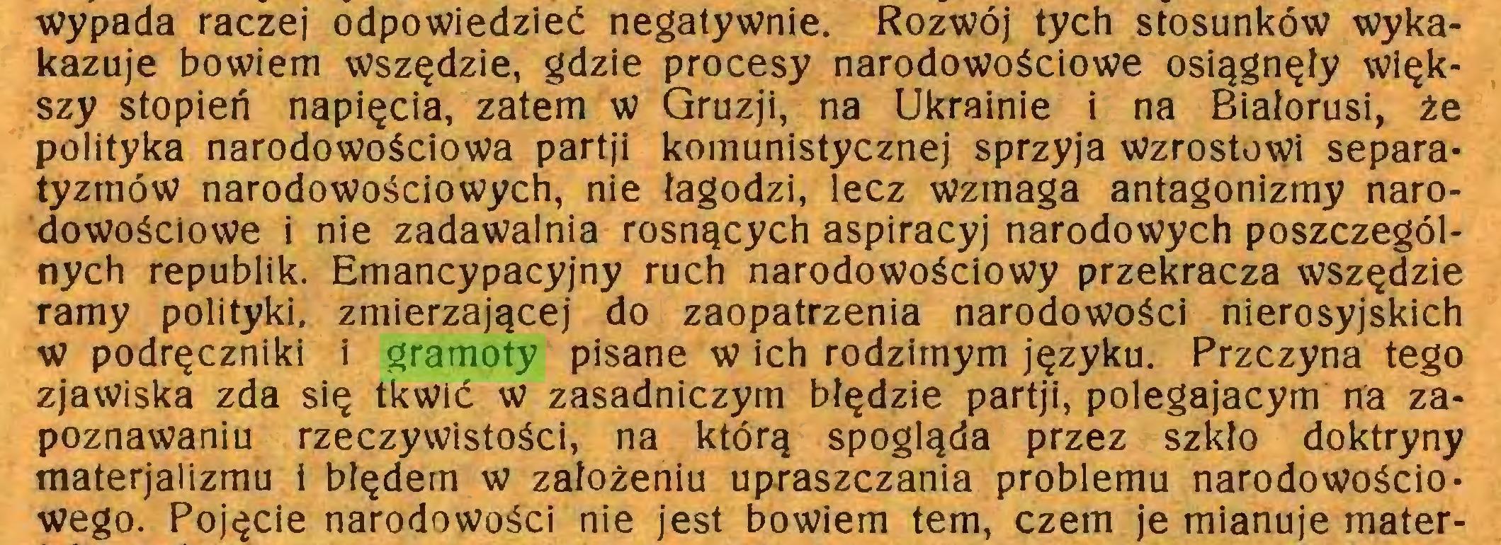 (...) wypada raczej odpowiedzieć negatywnie. Rozwój tych stosunków wykakazuje bowiem wszędzie, gdzie procesy narodowościowe osiągnęły większy stopień napięcia, zatem w Gruzji, na Ukrainie i na Białorusi, że polityka narodowościowa partji komunistycznej sprzyja wzrostowi separatyzmów narodowościowych, nie łagodzi, lecz wzmaga antagonizmy narodowościowe i nie zadawalnia rosnących aspiracyj narodowych poszczególnych republik. Emancypacyjny ruch narodowościowy przekracza wszędzie ramy polityki, zmierzającej do zaopatrzenia narodowości nierosyjskich w podręczniki i gramoty pisane w ich rodzimym języku. Przczyna tego zjawiska zda się tkwić w zasadniczym błędzie partji, polegającym na zapoznawaniu rzeczywistości, na którą spogląda przez szkło doktryny materjalizmu i błędem w założeniu upraszczania problemu narodowościowego. Pojęcie narodowości nie jest bowiem tern, czem je mianuje mater...