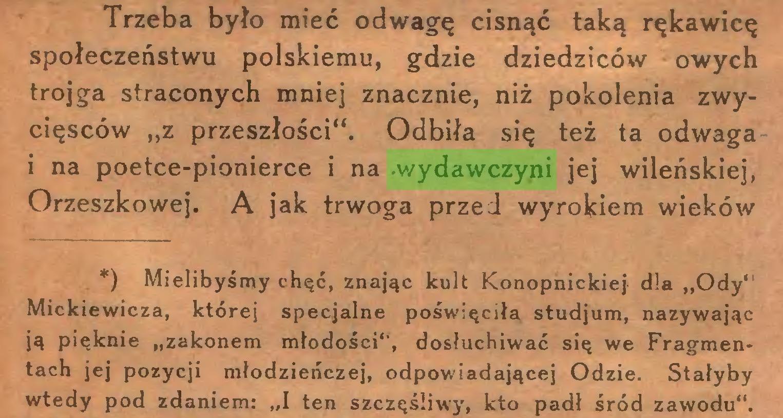"""(...) Trzeba było mieć odwagę cisnąć taką rękawicę społeczeństwu polskiemu, gdzie dziedziców owych trojga straconych mniej znacznie, niż pokolenia zwycięsców """"z przeszłości"""". Odbiła się też ta odwaga i na poetce-pionierce i na .wydawczyni jej wileńskiej, Orzeszkowej. A jak trwoga przed wyrokiem wieków *) Mielibyśmy chęć, znając kult Konopnickiej dla """"Ody"""" Mickiewicza, której specjalne poświęciła studjum, nazywając ją pięknie """"zakonem młodości"""", dosłuchiwać się we Fragmen* tach jej pozycji młodzieńczej, odpowiadającej Odzie. Stałyby wtedy pod zdaniem: """"I ten szczęśliwy, kto padł śród zawodu""""..."""