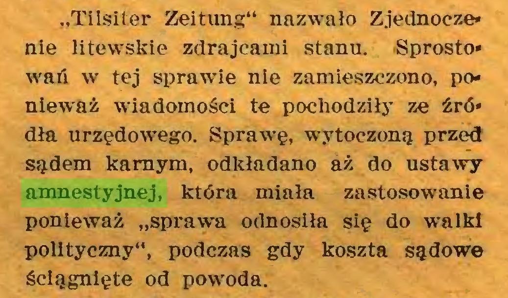 """(...) """"Tilsiter Zeitung"""" nazwało Zjednoczenie litewskie zdrajcami stanu. Sprostowań w tej sprawie nie zamieszczono, ponieważ wiadomości te pochodziły ze źródła urzędowego. Sprawę, wytoczoną przed sądem karnym, odkładano aż do ustawy amnestyjnej, która miała zastosowanie ponieważ """"sprawca odnosiła się do walki polityczny"""", podczas gdy koszta sądowe ściągnięte od powoda..."""