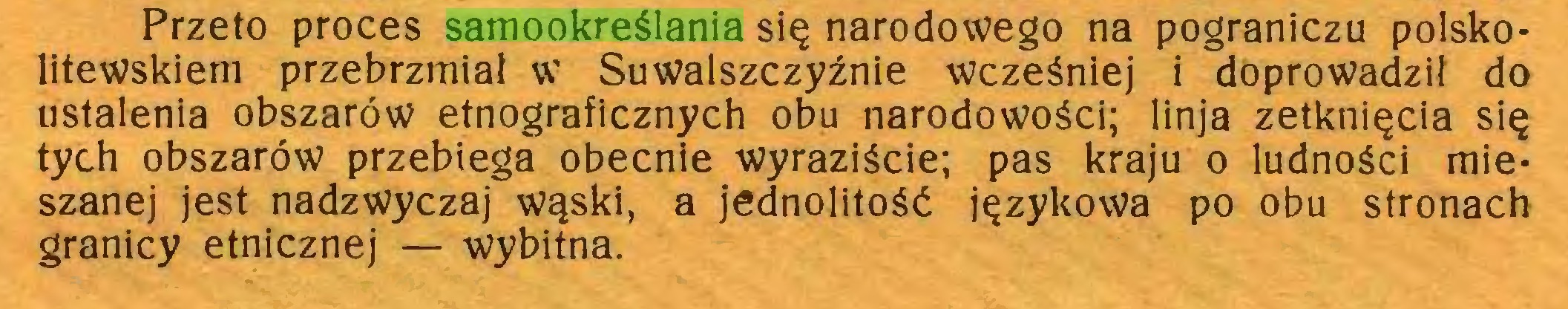 (...) Przeto proces samookreślania się narodowego na pograniczu polsko* litewskiem przebrzmiał w Suwalszczyźnie wcześniej i doprowadził do ustalenia obszarów etnograficznych obu narodowości; linja zetknięcia się tych obszarów przebiega obecnie wyraziście; pas kraju o ludności mieszanej jest nadzwyczaj wąski, a jednolitość językowa po obu stronach granicy etnicznej — wybitna...