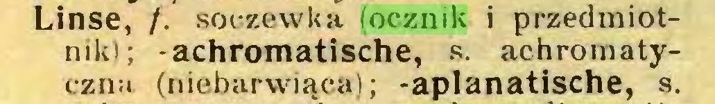 (...) Linse, /. soczewka (ocznik i przedmiotnik); -achromatische, s. achromatyczna (niebarwiąca); -aplanatische, s...