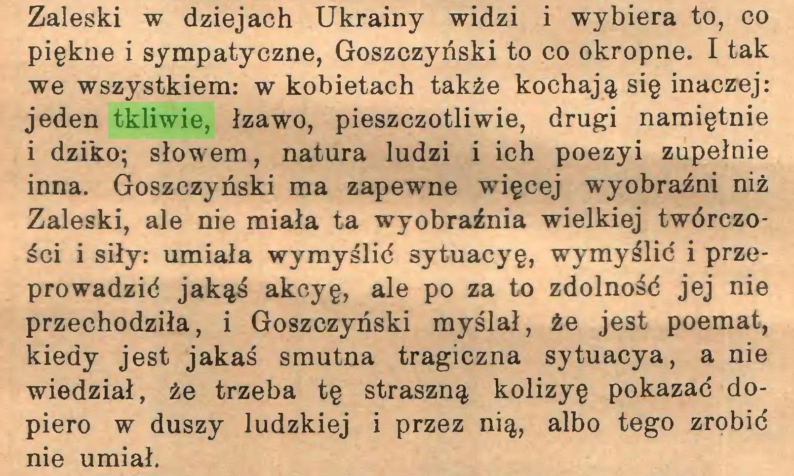 (...) Zaleski w dziejach Ukrainy widzi i wybiera to, co piękne i sympatyczne, Goszczyński to co okropne. I tak we wszystkiem: w kobietach także kochają się inaczej: jeden tkliwie, łzawo, pieszczotliwie, drugi namiętnie 1 dziko; słowem, natura ludzi i ich poezyi zupełnie inna. Goszczyński ma zapewne więcej wyobraźni niż Zaleski, ale nie miała ta wyobraźnia wielkiej twórczości i siły: umiała wymyślić sytuacyę, wymyślić i przeprowadzić jakąś akeyę, ale po za to zdolność jej nie przechodziła, i Goszczyński myślał, że jest poemat, kiedy jest jakaś smutna tragiczna sytuacya, a nie wiedział, że trzeba tę straszną kolizyę pokazać dopiero w duszy ludzkiej i przez nią, albo tego zrobić nie umiał...