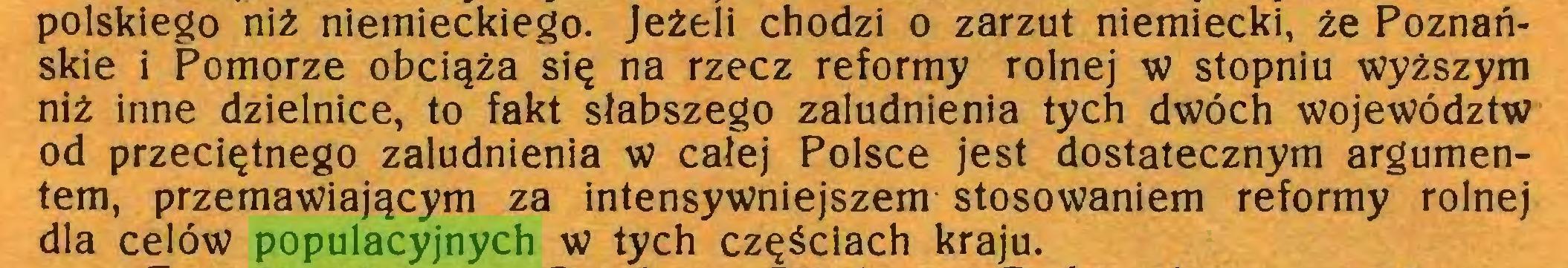 (...) polskiego niż niemieckiego. Jeżeli chodzi o zarzut niemiecki, że Poznańskie i Pomorze obciąża się na rzecz reformy rolnej w stopniu wyższym niż inne dzielnice, to fakt słabszego zaludnienia tych dwóch województw od przeciętnego zaludnienia w całej Polsce jest dostatecznym argumentem, przemawiającym za intensywniejszem stosowaniem reformy rolnej dla celów populacyjnych w tych częściach kraju...