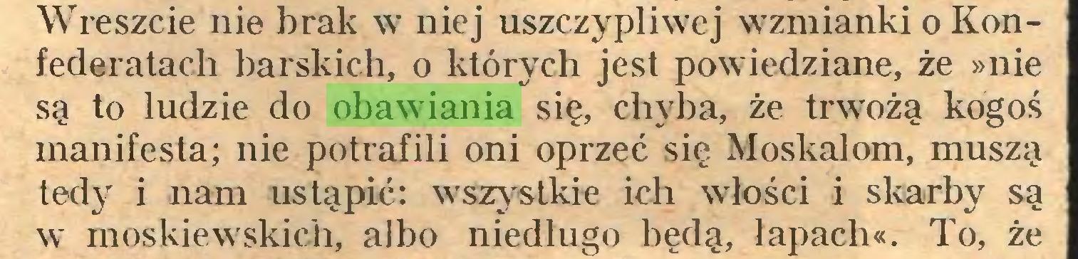 (...) Wreszcie nie brak w niej uszczypliwej wzmianki o Konfederatach barskich, o których jest powiedziane, że »nie są to ludzie do obawiania się, chyba, że trwożą kogoś manifesta; nie potrafili oni oprzeć się Moskalom, muszą tedy i nam ustąpić: wszystkie ich włości i skarby są w moskiewskich, albo niedługo będą, łapach«. To, że...