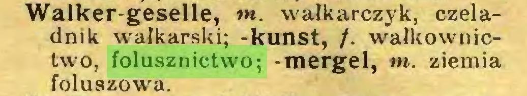 (...) Walker-geselle, tn. wałkarczyk, czeladnik wałkarski; -kunst, /. wałkownictwo, folusznictwo; -mergel, m. ziemia foluszowa...