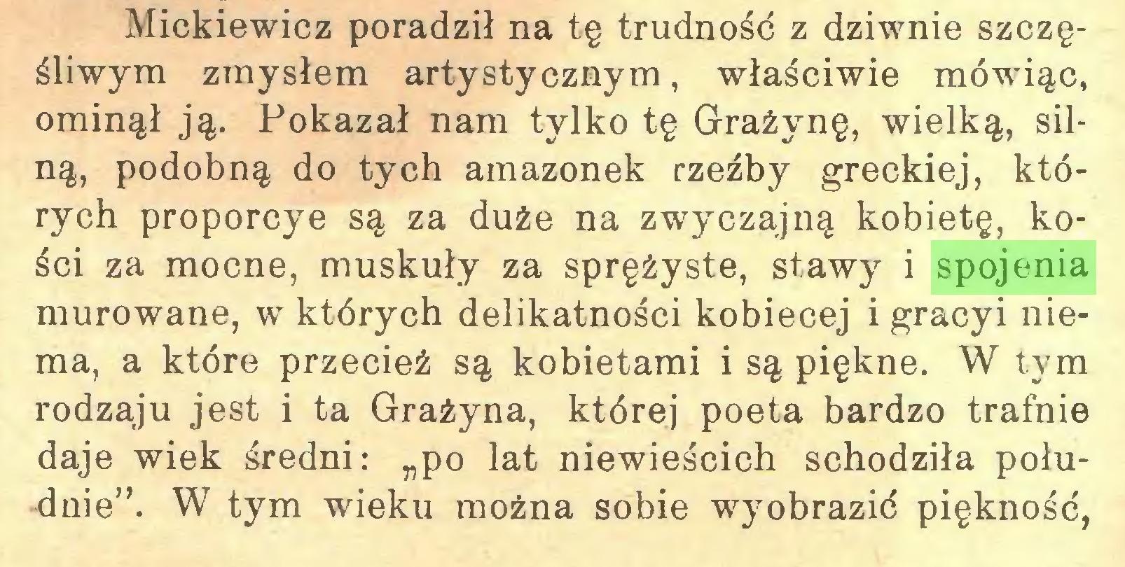 """(...) Mickiewicz poradził na tę trudność z dziwnie szczęśliwym zmysłem artystycznym, właściwie mówiąc, ominął ją. Pokazał nam tylko tę Grażynę, wielką, silną, podobną do tych amazonek rzeźby greckiej, których proporcye są za duże na zwyczajną kobietę, kości za mocne, muskuły za sprężyste, stawy i spojenia murowane, w których delikatności kobiecej i gracyi niema, a które przecież są kobietami i są piękne. W tym rodzaju jest i ta Grażyna, której poeta bardzo trafnie daje wiek średni: """"po lat niewieścich schodziła południe"""". W tym wieku można sobie wyobrazić piękność,..."""