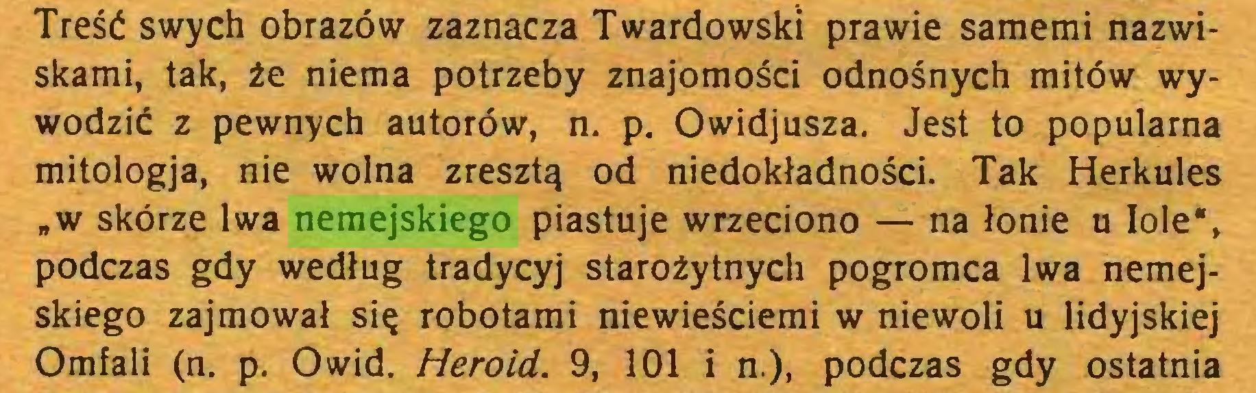 """(...) Treść swych obrazów zaznacza Twardowski prawie samemi nazwiskami, tak, źe niema potrzeby znajomości odnośnych mitów wywodzić z pewnych autorów, n. p. Owidjusza. Jest to popularna mitologja, nie wolna zresztą od niedokładności. Tak Herkules """"w skórze lwa nemejskiego piastuje wrzeciono — na łonie u Iole"""", podczas gdy według tradycyj starożytnych pogromca lwa nemejskiego zajmował się robotami niewieściemi w niewoli u lidyjskiej Omfali (n. p. O wid. Herold. 9, 101 i n.), podczas gdy ostatnia..."""