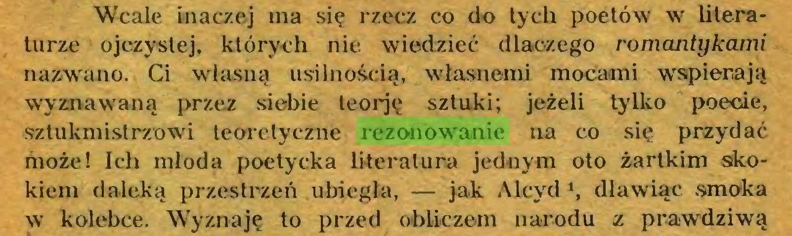 (...) Wcale inaczej ma się rzecz co do tych poetów w literaturze ojczystej, których nie wiedzieć dlaczego romantykami nazwano. Ci własną usilnością, własnemi mocami wspierają wyznawaną przez siebie teorję sztuki; jeżeli tylko poecie, sztukmistrzowi teoretyczne rezonowanie na co się przydać może! Ich młoda poetycka literatura jednym oto żartkim skokiem daleką przestrzeń ubiegła, — jak Alcyd *, dławiąc smoka w kolebce. Wyznaję to przed obliczem narodu z prawdziwą...