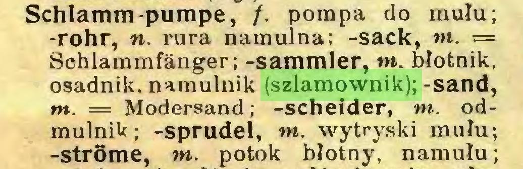 (...) Schlamm-pumpe, /. pompa do mułu; -rohr, n. rura namulna; -sack, in. = Schlammfänger; -Sammler, in. błotnik, osadnik, namulnik (szlamownik); -sand, nt. = Modersand; -scheider, nt. odmulnik; -sprudel, nt. wytryski mułu; -Strome, nt. potok błotny, namułu;...