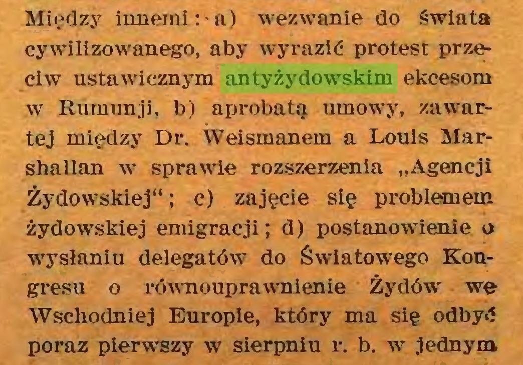 """(...) Między innemi:-a) wezwanie do świata cywilizowanego, aby wyrazić protest przeciw ustawicznym antyżydowskim ekcesom w Rumunji, b) aprobatą umowy, zawartej między Dr. Weismanem a Louis Marshallan w sprawie rozszerzenia """"Agencji Żydowskiej""""; c) zajęcie się problemem żydowskiej emigracji; d) postanowienie o wysłaniu delegatów do Światowego Kongresu o równouprawnienie Żydów we Wschodniej Europie, który ma się odbyć poraź pierwszy w sierpniu r. b. w jednym..."""