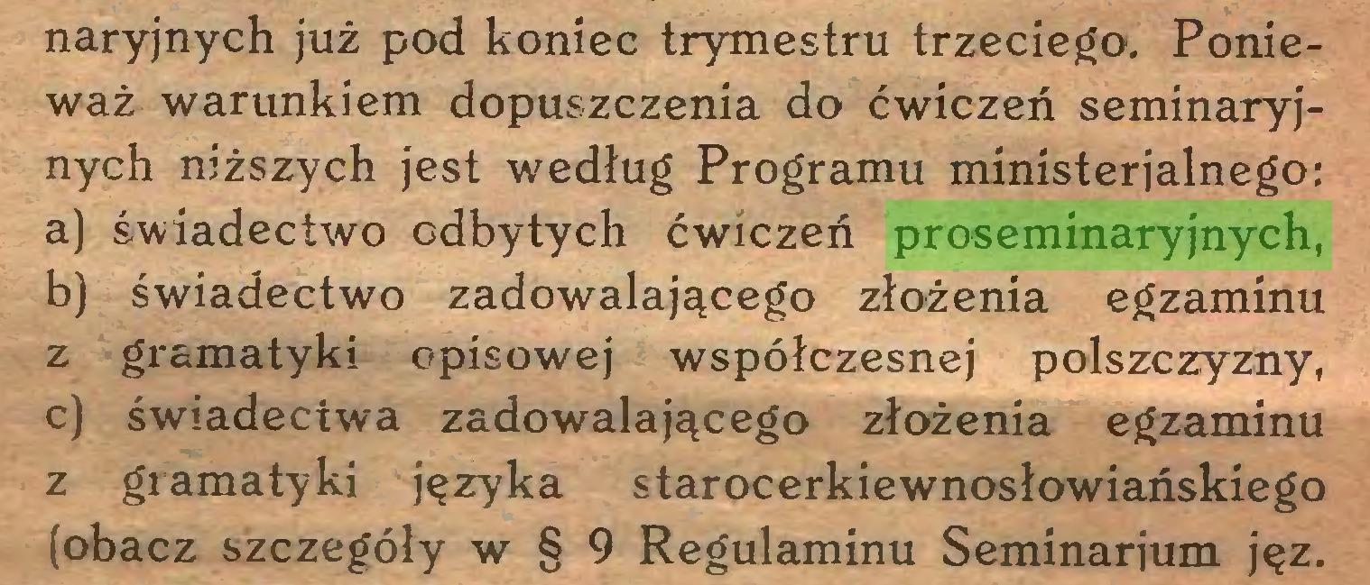 (...) naryjnych już pod koniec trymestru trzeciego. Ponieważ warunkiem dopuszczenia do ćwiczeń seminaryjnych niższych jest według Programu ministerialnego: a) świadectwo odbytych ćwiczeń proseminaryjnych, b) świadectwo zadowalającego złożenia egzaminu z gramatyki opisowej współczesnej polszczyzny, c) świadectwa zadowalającego złożenia egzaminu z gramatyki języka starocerkiewnosłowiańskiego (obacz szczegóły w § 9 Regulaminu Seminarium jęz...