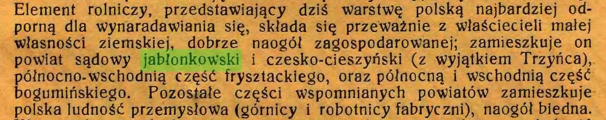 (...) Element rolniczy, przedstawiający dziś warstwę polską najbardziej odporną dla wynaradawiania się, składa się przeważnie z właściecieli małej własności ziemskiej, dobrze naogół zagospodarowanej; zamieszkuje on powiat sądowy jabłonkowski i czesko-cieszyński (z wyjątkiem Trzyńca), północno-wschodnią część frysztackiego, oraz północną i wschodnią część bogumińskiego. Pozostałe części wspomnianych powiatów zamieszkuje polska ludność przemysłowa (górnicy i robotnicy fabryczni), naogół biedna...