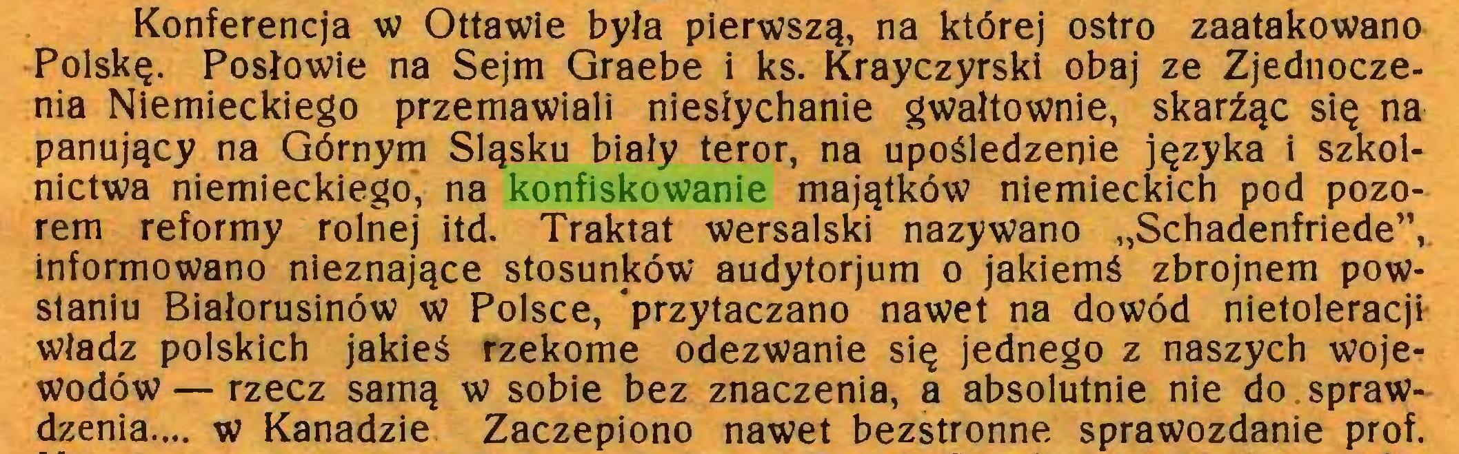 """(...) Konferencja w Ottawie była pierwszą, na której ostro zaatakowano Polskę. Posłowie na Sejm Graebe i ks. Krayczyrski obaj ze Zjednoczenia Niemieckiego przemawiali niesłychanie gwałtownie, skarżąc się na panujący na Górnym Śląsku biały teror, na upośledzenie języka i szkolnictwa niemieckiego, na konfiskowanie majątków niemieckich pod pozorem reformy rolnej itd. Traktat wersalski nazywano """"Schadenfriede"""", informowano nieznające stosunków audytorjum o jakiemś zbrojnem powstaniu Białorusinów w Polsce, przytaczano nawet na dowód nietoleracji władz polskich jakieś rzekome odezwanie się jednego z naszych wojewodów — rzecz samą w sobie bez znaczenia, a absolutnie nie do sprawdzenia... w Kanadzie Zaczepiono nawet bezstronne sprawozdanie prof..."""