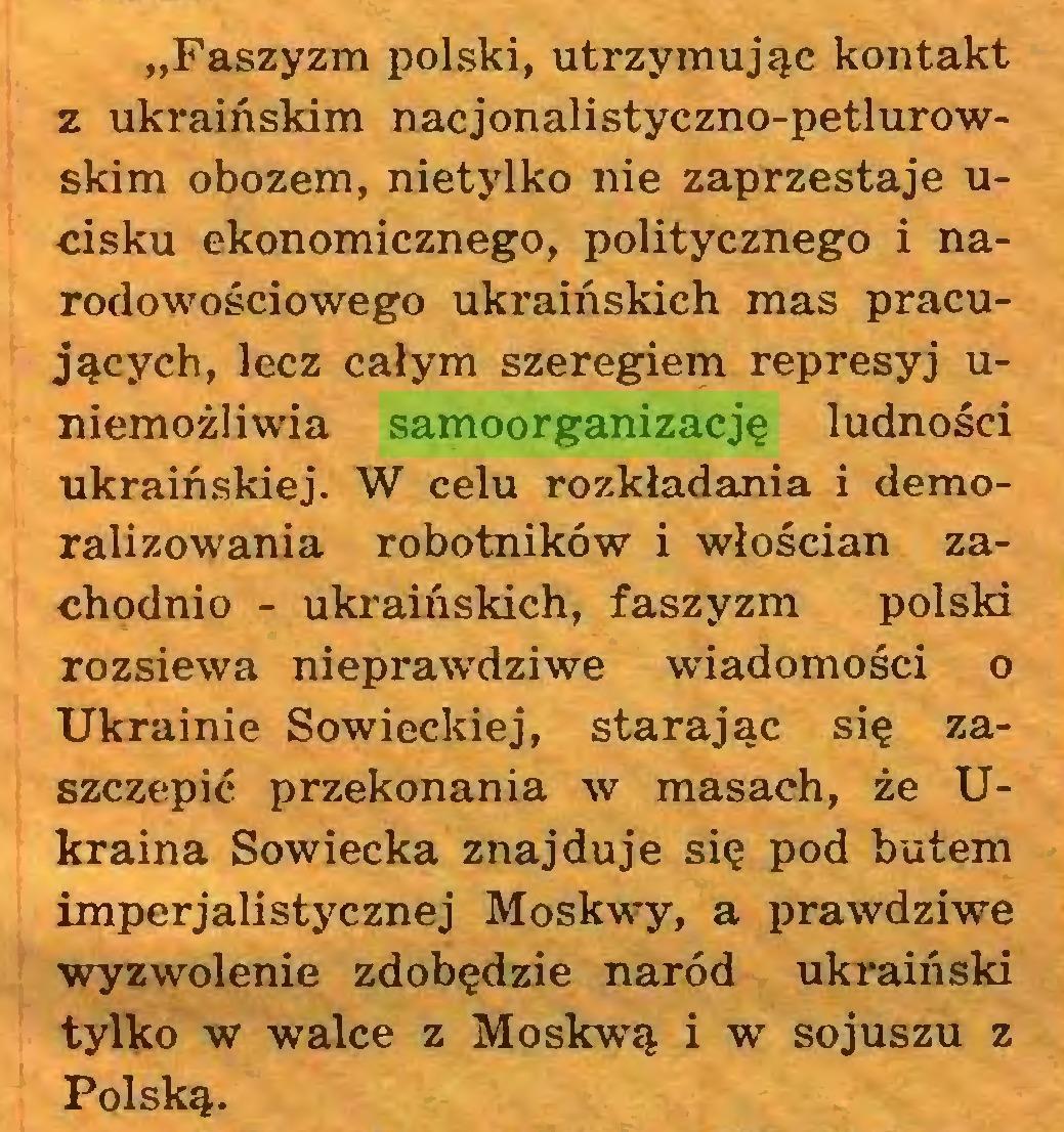 """(...) """"Faszyzm polski, utrzymując kontakt z ukraińskim nacjonalistyczno-petlurowskim obozem, nietylko nie zaprzestaje ucisku ekonomicznego, politycznego i narodowościowego ukraińskich mas pracujących, lecz całym szeregiem represyj uniemożliwia samoorganizację ludności ukraińskiej. W celu rozkładania i demoralizowania robotników i włościan zachodnio - ukraińskich, faszyzm polski rozsiewa nieprawdziwe wiadomości o Ukrainie Sowieckiej, starając się zaszczepić przekonania w masach, że Ukraina Sowiecka znajduje się pod butem imperjalistycznej Moskwy, a prawdziwe wyzwolenie zdobędzie naród ukraiński tylko w walce z Moskwą i w sojuszu z Polską..."""