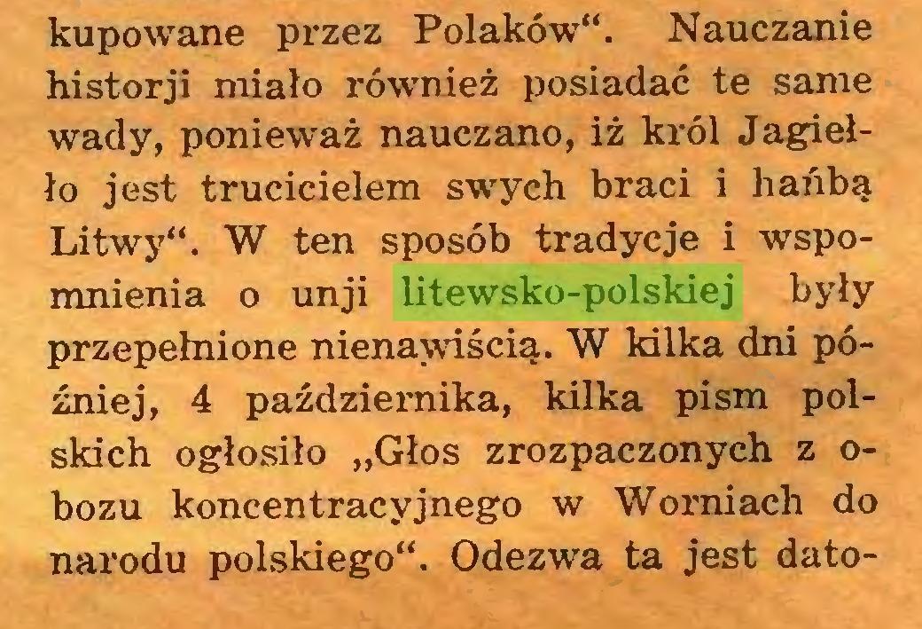 """(...) kupowane przez Polaków"""". Nauczanie historji miało również posiadać te same wady, ponieważ nauczano, iż król Jagiełło jest trucicielem swych braci i hańbą Litwy"""". W ten sposób tradycje i wspomnienia o unji litewsko-polskiej były przepełnione nienawiścią. W kilka dni później, 4 października, kilka pism polskich ogłosiło """"Głos zrozpaczonych z obozu koncentracyjnego w Womiach do narodu polskiego"""". Odezwa ta jest dato..."""