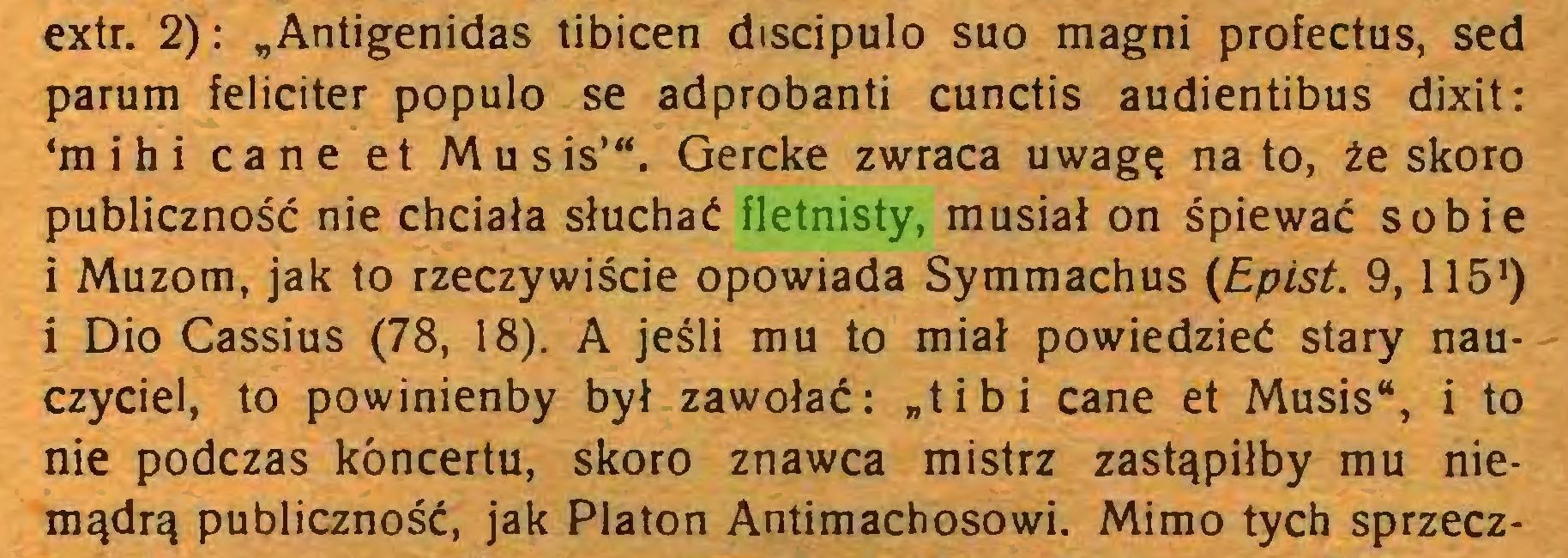 """(...) extr. 2): """"Antigenidas tibicen discípulo suo magni profectus, sed parum féliciter populo se adprobanti cunctis audientibus dixit: 'mihi cane et Musis'"""". Gercke zwraca uwagę na to, że skoro publiczność nie chciała słuchać fletnisty, musiał on śpiewać sobie i Muzom, jak to rzeczywiście opowiada Symmachus (Epist. 9,1151) i Dio Cassius (78, 18). A jeśli mu to miał powiedzieć stary nauczyciel, to powinienby był zawołać: """"tibi cane et Musis"""", i to nie podczas koncertu, skoro znawca mistrz zastąpiłby mu niemądrą publiczność, jak Platon Antimachosowi. Mimo tych sprzecz..."""
