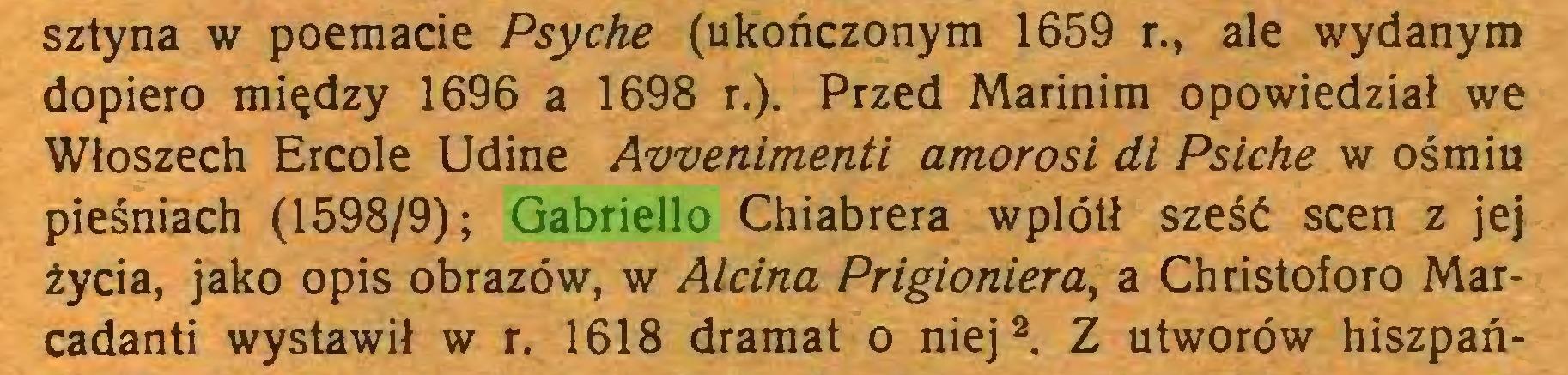 (...) sztyna w poemacie Psyche (ukończonym 1659 r., ale wydanym dopiero między 1696 a 1698 r.). Przed Marinim opowiedział we Włoszech Ercole Udine Awenimenti amorosi di Psiche w ośmiu pieśniach (1598/9); Gabriello Chiabrera wplótł sześć scen z jej życia, jako opis obrazów, w Alcina Prigioniera, a Christoforo Marcadanti wystawił w r. 1618 dramat o niej1  2 3 *. Z utworów hiszpań...