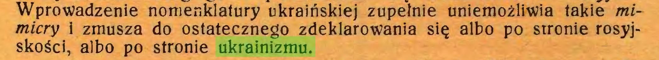(...) Wprowadzenie nomenklatury ukraińskiej zupełnie uniemożliwia takie mi~ micry i zmusza do ostatecznego zdeklarowania się albo po stronie rosyjskości, albo po stronie ukrainizmu...