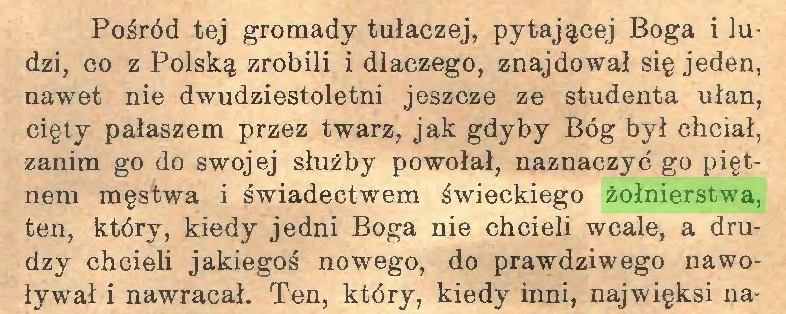 (...) Pośród tej gromady tułaczej, pytającej Boga i ludzi, co z Polską zrobili i dlaczego, znajdował się jeden, nawet nie dwudziestoletni jeszcze ze studenta ułan, cięty pałaszem przez twarz, jak gdyby Bóg był chciał, zanim go do swojej służby powołał, naznaczyć go piętnem męstwa i świadectwem świeckiego żołnierstwa, ten, który, kiedy jedni Boga nie chcieli wcale, a drudzy chcieli jakiegoś nowego, do prawdziwego nawoływał i nawracał. Ten, który, kiedy inni, najwięksi na...