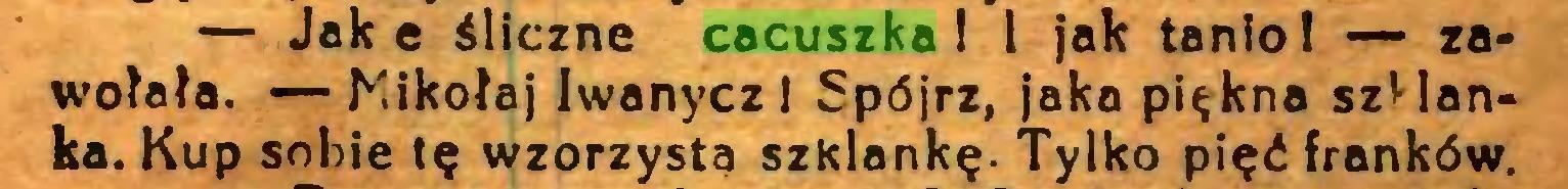 (...) — Jak e śliczne cacuszka 1 l jak tanio! — zawołała. — Kikołaj Iwanycz I Spójrz, jaka piękna szHanka. Kup sobie tę wzorzysta szKlankę. Tylko pięć franków...