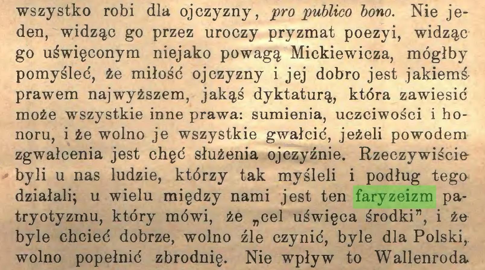 """(...) wszystko robi dla ojczyzny, pro publico bono. Nie jeden, widząc go przez uroczy pryzmat poezyi, widząc go uświęconym niejako powagą Mickiewicza, mógłby pomyśleć, że miłość ojczyzny i jej dobro jest jakiemśprawem najwyższem, jakąś dyktaturą, która zawiesić może wszystkie inne prawa: sumienia, uczciwości i honoru, i że wolno je wszystkie gwałcić, jeżeli powodem zgwałcenia jest chęć służenia ojczyźnie. Rzeczywiście byli u nas ludzie, którzy tak myśleli i podług tego działali; u wielu między nami jest ten faryzeizm patryotyzmu, który mówi, że """"cel uświęca środki"""", i że byle chcieć dobrze, wolno źle czynić, byle dla Polski,, wolno popełnić zbrodnię. Nie wpływ to Wallenroda..."""