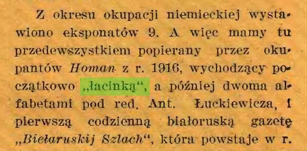 """(...) Z okresu okupacji niemieckiej wysta* wiono eksponatów 9. A więc mamy tu przedewszystkiem popierany przez oku* pantów Hornan z r. 1916, wychodzący początkowo """"łacinką"""", a później dwoma alfabetami pod red. Ant. Łuckiewicza, I pierwszą codzienną białoruską gazetę """"Biełaruskij Szloch"""", która powstaje w r..."""