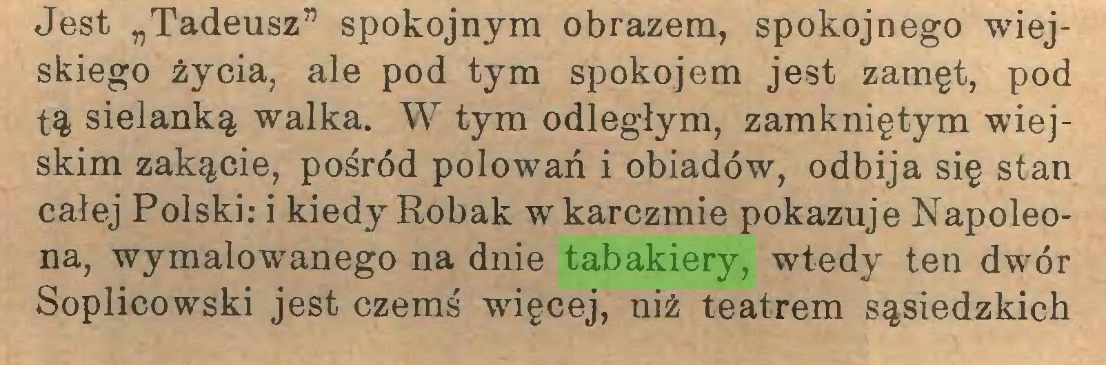 """(...) Jest """"Tadeusz"""" spokojnym obrazem, spokojnego wiejskiego życia, ale pod tym spokojem jest zamęt, pod tą sielanką walka. W tym odległym, zamkniętym wiejskim zakącie, pośród polowań i obiadów, odbija się stan całej Polski: i kiedy Robak w karczmie pokazuje Napoleona, wymalowanego na dnie tabakiery, wtedy ten dwór Soplicowski jest czemś więcej, niż teatrem sąsiedzkich..."""