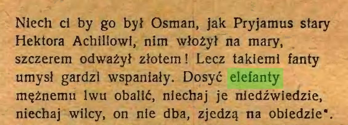 (...) Niech cl by go był Osman, jak Pryjamus stary Hektora Achillowi, nim włożył na mary, szczerem odważył złotem! Lecz takieml fanty umysł gardzi wspaniały. Dosyć elefanty mężnemu lwu obalić, niechaj je niedźwiedzie, niechaj wilcy, on nie dba, zjedzą na obiedzie*...