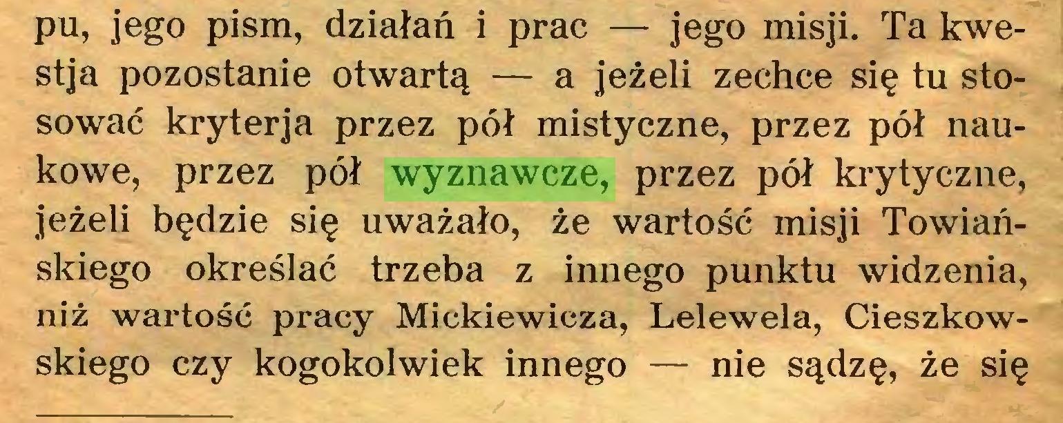 (...) pu, jego pism, działań i prac — jego misji. Ta kwestja pozostanie otwartą — a jeżeli zechce się tu stosować kryterja przez pół mistyczne, przez pół naukowe, przez pół wyznawcze, przez pół krytyczne, jeżeli będzie się uważało, że wartość misji Towiańskiego określać trzeba z innego punktu widzenia, niż wartość pracy Mickiewicza, Lelewela, Cieszkowskiego czy kogokolwiek innego — nie sądzę, że się...