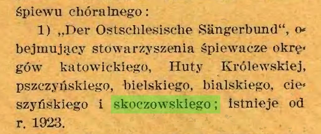 """(...) śpiewu chóralnego: 1) """"Der Ostschlesische Sängerbund"""", o* bejmujący stowarzyszenia śpiewacze okrę* gów katowickiego, Huty Królewskiej, pszczyńskiego, bielskiego, bialskiego, cie* szyńskiego i skoczowskiego; istnieje od r. 1923..."""