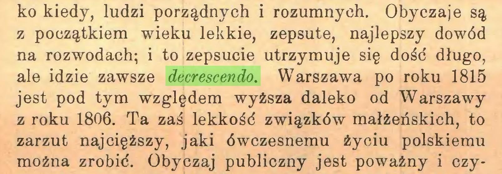 (...) ko kiedy, ludzi porządnych i rozumnych. Obyczaje są z początkiem wieku lekkie, zepsute, najlepszy dowód na rozwodach; i to zepsucie utrzymuje się dość długo, ale idzie zawsze decrescendo. Warszawa po roku 1815 jest pod tym względem wyższa daleko od Warszawy z roku 1806. Ta zaś lekkość związków małżeńskich, to zarzut najcięższy, jaki ówczesnemu życiu polskiemu można zrobić. Obyczaj publiczny jest poważny i czy...