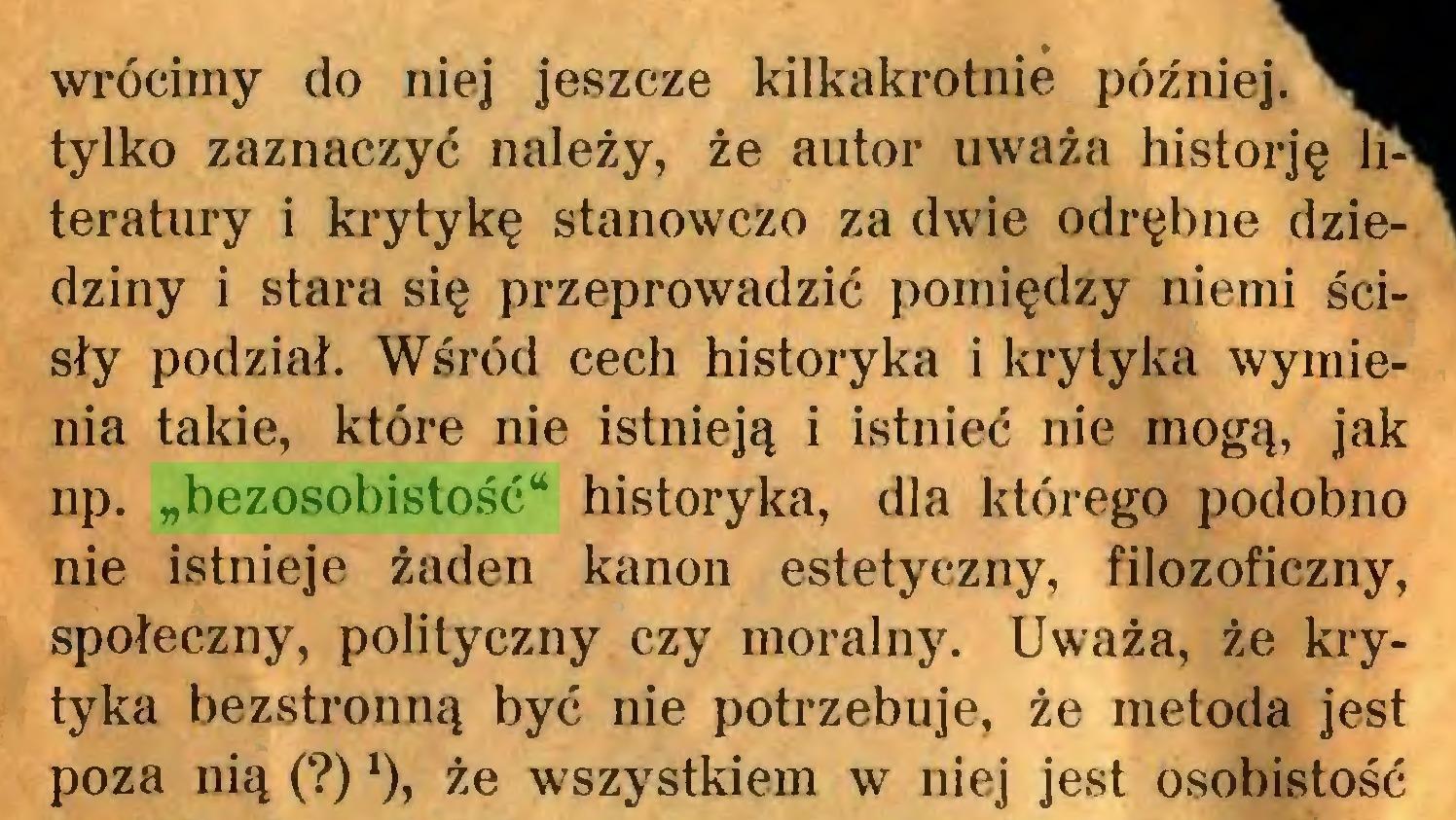 """(...) wrócimy do niej jeszcze kilkakrotnie później, tylko zaznaczyć należy, że autor uważa historję literatury i krytykę stanowczo za dwie odrębne dziedziny i stara się przeprowadzić pomiędzy niemi ścisły podział. Wśród cech historyka i krytyka wymienia takie, które nie istnieją i istnieć nie mogą, jak np. """"bezosobistość* historyka, dla którego podobno nie istnieje żaden kanon estetyczny, filozoficzny, społeczny, polityczny czy moralny. Uważa, że krytyka bezstronną być nie potrzebuje, że metoda jest poza nią (?)x), że wszystkiem w niej jest osobistość..."""
