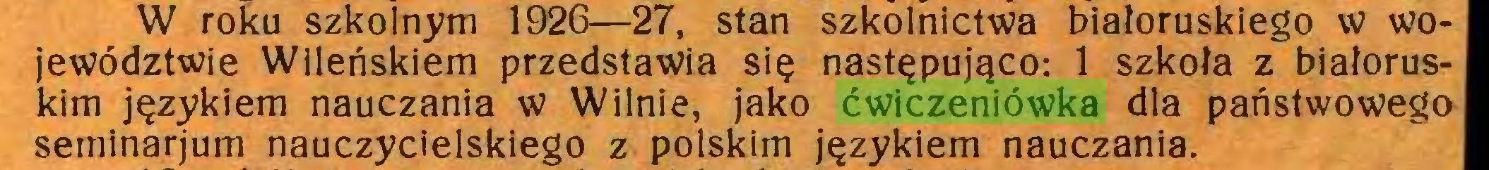 (...) W roku szkolnym 1926—27, stan szkolnictwa białoruskiego w województwie Wileńskiem przedstawia się następująco: 1 szkoła z białoruskim językiem nauczania w Wilnie, jako ćwiczeniówka dla państwowego seminarjum nauczycielskiego z polskim językiem nauczania...