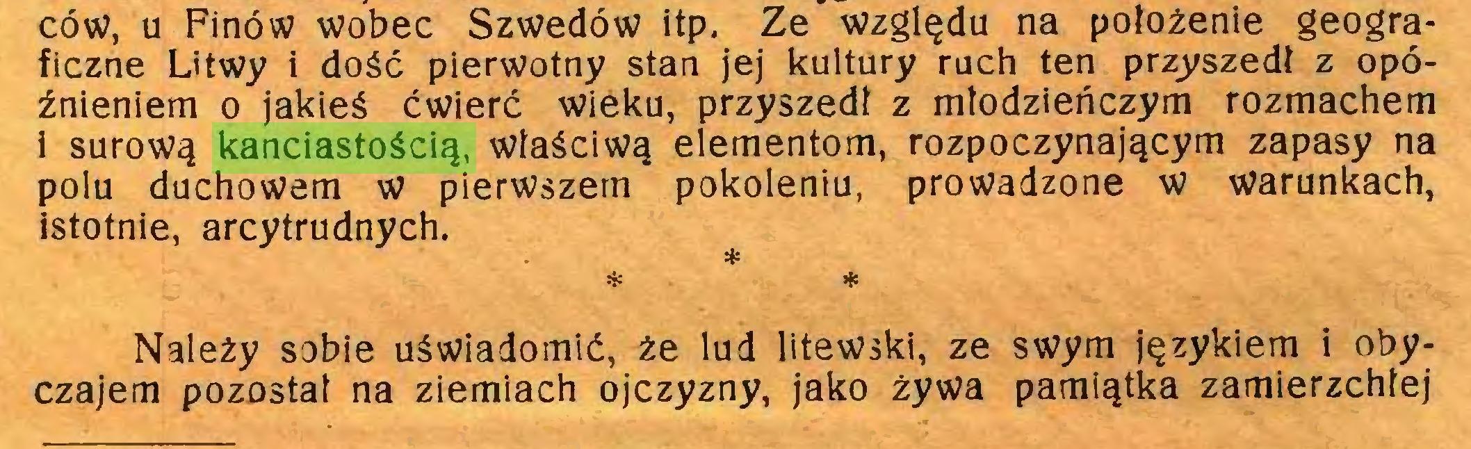 (...) ców, u Finów wobec Szwedów itp. Ze względu na położenie geograficzne Litwy i dość pierwotny stan jej kultury ruch ten przeszedł z opóźnieniem o jakieś ćwierć wieku, przyszedł z młodzieńczym rozmachem i surową kanciastością, właściwą elementom, rozpoczynającym zapasy na polu duchowem w pierwszem pokoleniu, prowadzone w warunkach, istotnie, arcytrudnych. * * * Należy sobie uświadomić, że lud litewski, ze swym językiem i obyczajem pozostał na ziemiach ojczyzny, jako żywa pamiątka zamierzchłej...