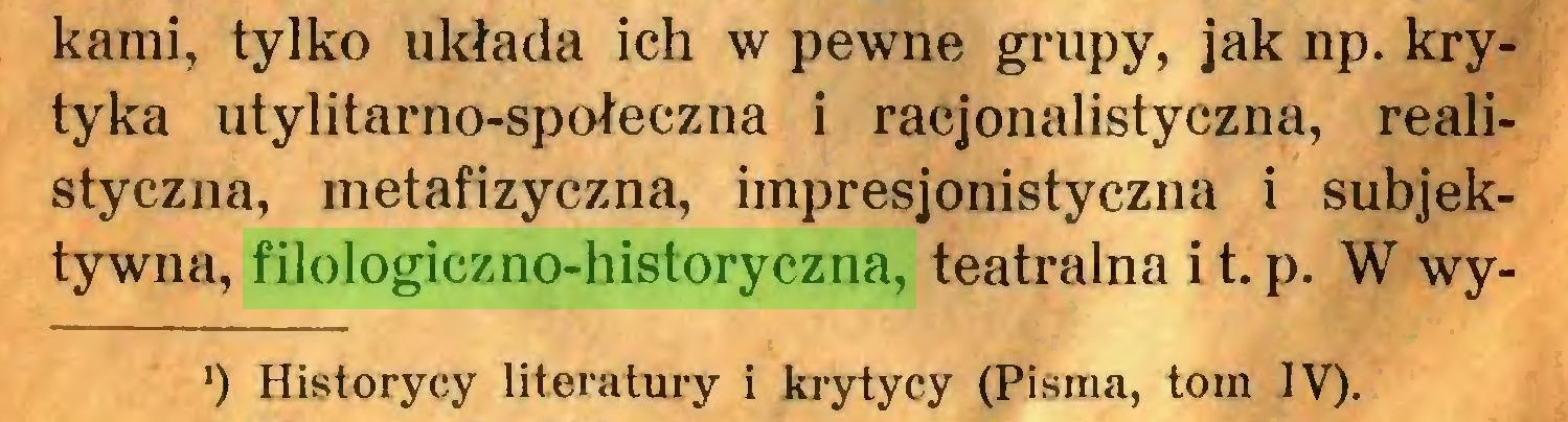 (...) kami, tylko układa ich w pewne grupy, jak np. krytyka utylitarno-społeczna i racjonalistyczna, realistyczna, metafizyczna, impresjonistyczna i subjektywna, filologiczno-historyczna, teatralna i t. p. W wy') Historycy literatury i krytycy (Pisma, tom IV)...