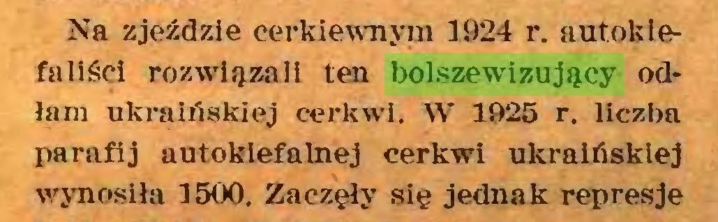 (...) Na zjeździe cerkiewnym 1924 r. autoklefaliśei rozwiązali ten bolszewizujący odłam ukraińskiej cerkwi. W 1925 r. liczba parafij autoklefalnej cerkwi ukraińskiej wynosiła 1500. Zaczęły się jednak represje...