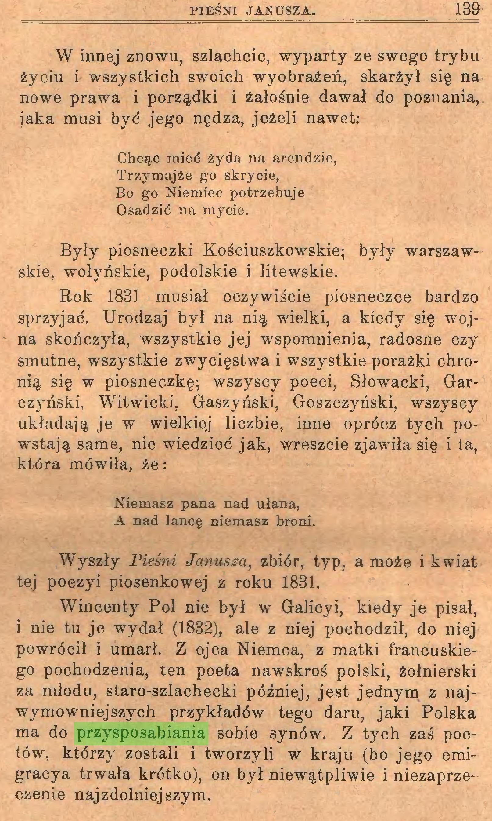 (...) Wincenty Pol nie był w Galicyi, kiedy je pisał, i nie tu je wydał (1832), ale z niej pochodził, do niej powrócił i umarł. Z ojca Niemca, z matki francuskiego pochodzenia, ten poeta nawskroś polski, żołnierski za młodu, staro-szlachecki później, jest jednym z najwymowniejszych przykładów tego daru, jaki Polska ma do przysposabiania sobie synów. Z tych zaś poetów, którzy zostali i tworzyli w kraju (bo jego emigracya trwała krótko), on był niewątpliwie i niezaprzeczenie najzdolniejszym. 140 HISTORYA LITERATURY POLSKIEJ...