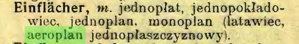 (...) Einflacher, m. jednopłat, jednopokładowiec, jednoplan. monoplan (latawiec, aeroplan jednopłaszczyznowy)...