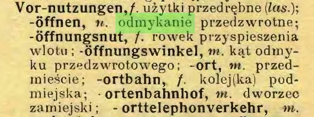 (...) Vor-nutzungen,/. użytki przed rębne (las.); -öffnen, u. odmykanie przedzwrotne; -öffnungsnut, f. rowek przyspieszenia wlotu; -offnungswinkel, m. kąt odmyku przedzwrotowego; -ort, tn. przedmieście; -ortbahn, f. kolej(ka) podmiejska; ortenbahnhof, tn. dworzec zamiejski; - orttelephonverkehr, tn...