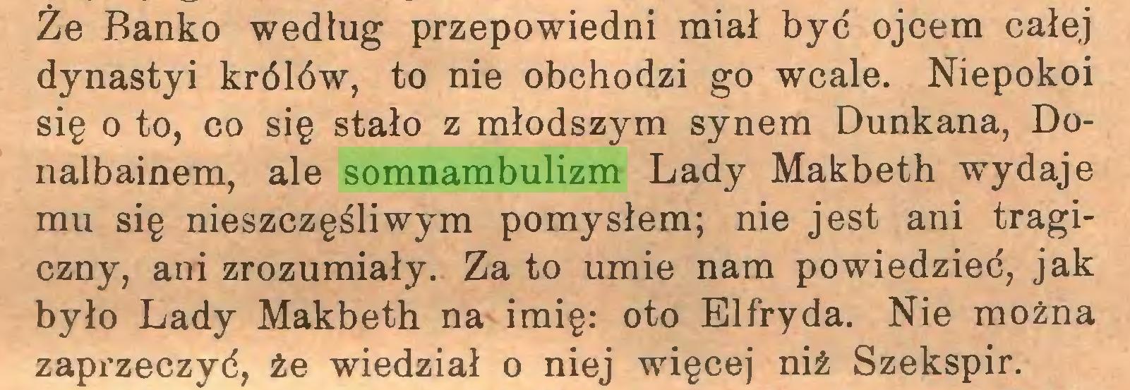 (...) Że Banko według przepowiedni miał być ojcem całej dynastyi królów, to nie obchodzi go wcale. Niepokoi się o to, co się stało z młodszym synem Dunkana, Donalbainem, ale somnambulizm Lady Makbeth wydaje mu się nieszczęśliwym pomysłem; nie jest ani tragiczny, ani zrozumiały. Za to umie nam powiedzieć, jak było Lady Makbeth na imię: oto Elfryda. Nie można zapx*zeczyć, że wiedział o niej więcej niż Szekspir...