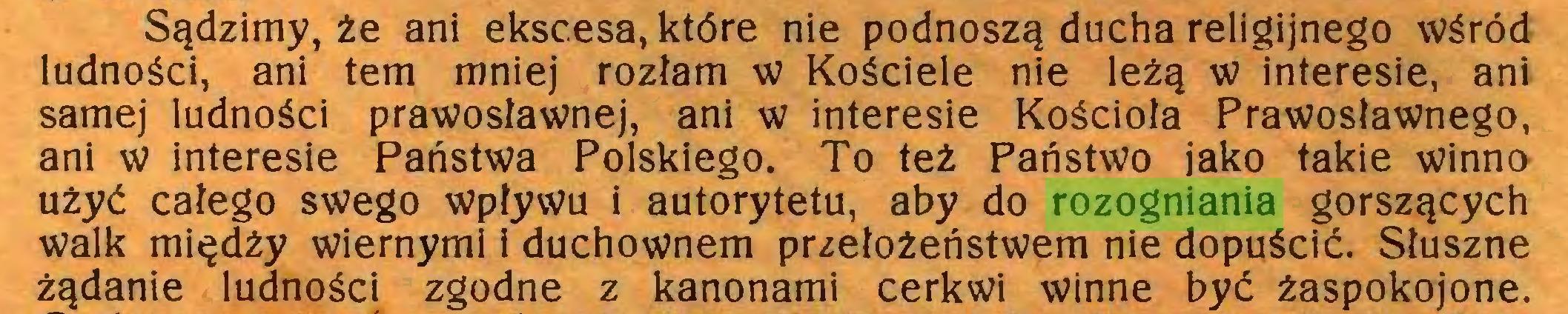 (...) Sądzimy, że ani ekscesa, które nie podnoszą ducha religijnego wśród ludności, ani tern mniej rozłam w Kościele nie leżą w interesie, ani samej ludności prawosławnej, ani w interesie Kościoła Prawosławnego, ani w interesie Państwa Polskiego. To też Państwo jako takie winno użyć całego swego wpływu i autorytetu, aby do rozogniania gorszących walk międży wiernymi i duchownem przełożeństwem nie dopuścić. Słuszne żądanie ludności zgodne z kanonami cerkwi winne być żaspokojone...